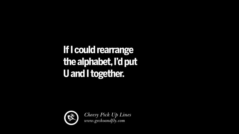 If I could rearrange the alphabet, I'd put U and I together. Cheesy & Funny Tinder Pick Up Lines
