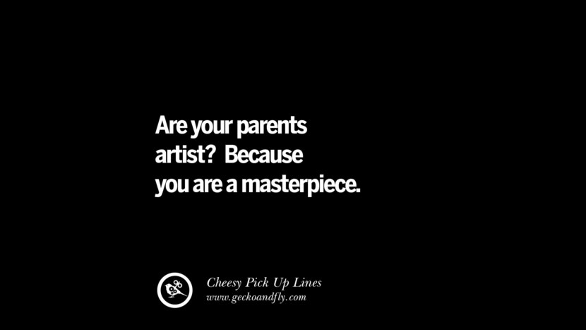 Are your parents artist? Because you are a masterpiece. Cheesy & Funny Tinder Pick Up Lines