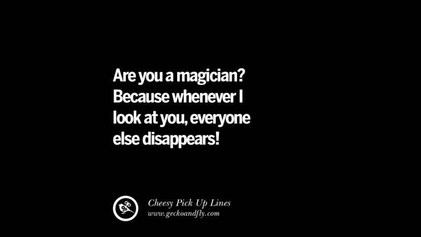 Are you a magician? Because whenever I look at you, everyone else disappears! Cheesy Funny Tinder Pick Up Lines