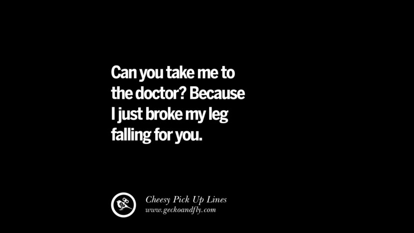 Can you take me to the doctor? Because I just broke my leg falling for you. Cheesy Funny Tinder Pick Up Lines