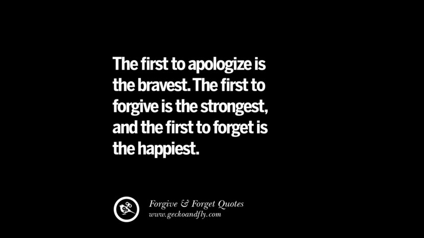 The first to apologize is the bravest. The first to forgive is the strongest, and the first to forget is the happiest. Quotes On Forgive And Forget When Someone Hurts You In A Relationship