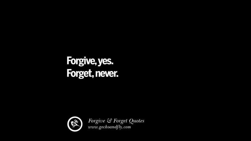 Forgive, yes. Forget, never. Quotes On Forgive And Forget When Someone Hurts You In A Relationship