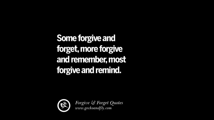 Some forgive and forget, more forgive and remember, most forgive and remind. Quotes On Forgive And Forget When Someone Hurts You In A Relationship