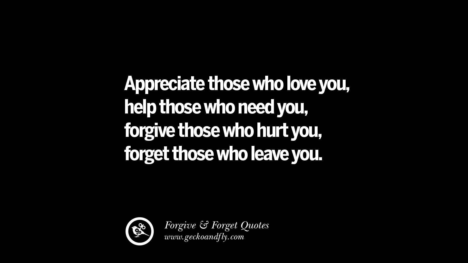 Appreciate Those Who Love You, Help Those Who Need You, Forgive Those Who Hurt  You, Forget Those Who Leave You.