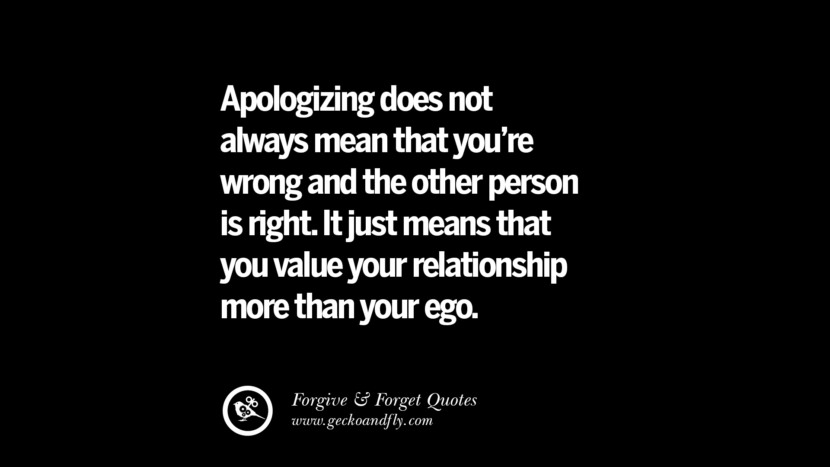 Apologizing does not always mean that you're wrong and the other person is right. It just means that you value your relationship more than your ego. Quotes On Forgive And Forget When Someone Hurts You In A Relationship