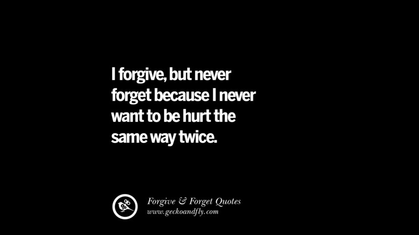 I forgive, but never forget because I never want to be hurt the same way twice. Quotes On Forgive And Forget When Someone Hurts You In A Relationship