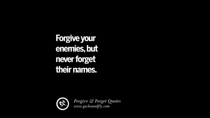Forgive your enemies, but never forget their names. Quotes On Forgive And Forget When Someone Hurts You In A Relationship