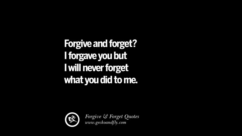 Forgive and forget? I forgave you but I will never forget what you did to me. Quotes On Forgive And Forget When Someone Hurts You In A Relationship