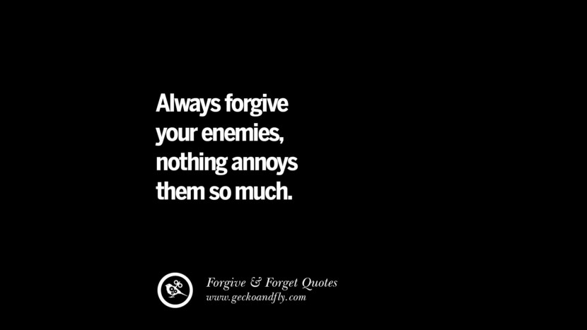Always forgive your enemies, nothing annoys them so much. Quotes On Forgive And Forget When Someone Hurts You In A Relationship