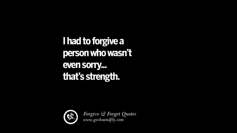 I had to forgive a person who wasn't even sorry... that's strength. Quotes On Forgive And Forget When Someone Hurts You In A Relationship