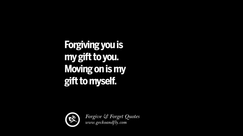 Forgiving you is my gift to you. Moving on is my gift to myself. Quotes On Forgive And Forget When Someone Hurts You In A Relationship