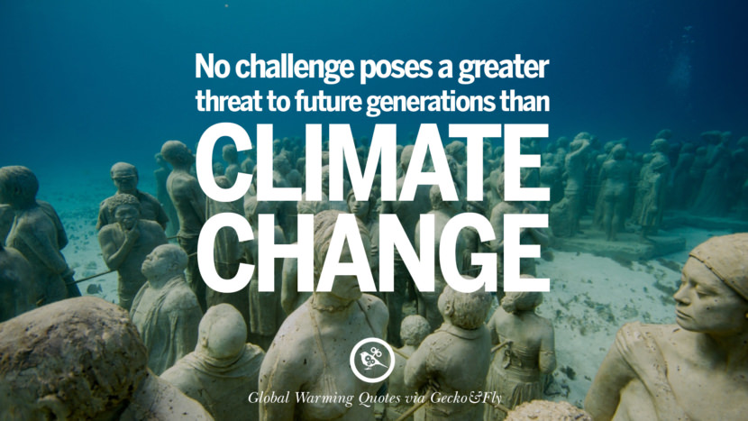 No challenge poses a greater threat to future generations than climate change. Global Warming Quotes About Carbon Dioxide, Greenhouse Gases, And Emissions