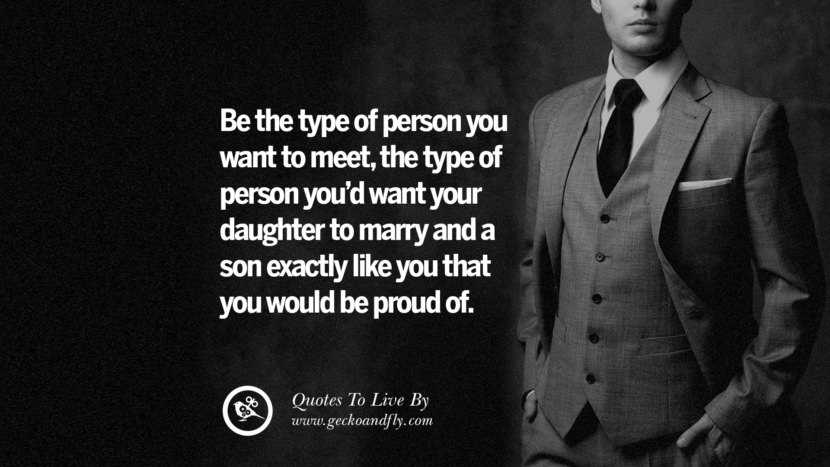 Be the type of person you want to meet, the type of person you'd want your daughter to marry and a son exactly like you that you would be proud of. Life Lesson Quotes You Should Adopt in Your Everyday Life Pinterest, Tumblr, Instagram and Facebook