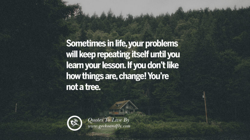 Sometimes in life, your problems will keep repeating itself until you learn your lesson. If you don't like how things are, change! You're not a tree. Life Lesson Quotes You Should Adopt in Your Everyday Life Pinterest, Tumblr, Instagram and Facebook