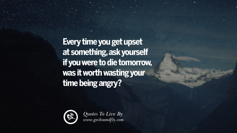 Every time you get upset at something, ask yourself if you were to die tomorrow, was it worth wasting your time being angry? Life Lesson Quotes You Should Adopt in Your Everyday Life Pinterest, Tumblr, Instagram and Facebook