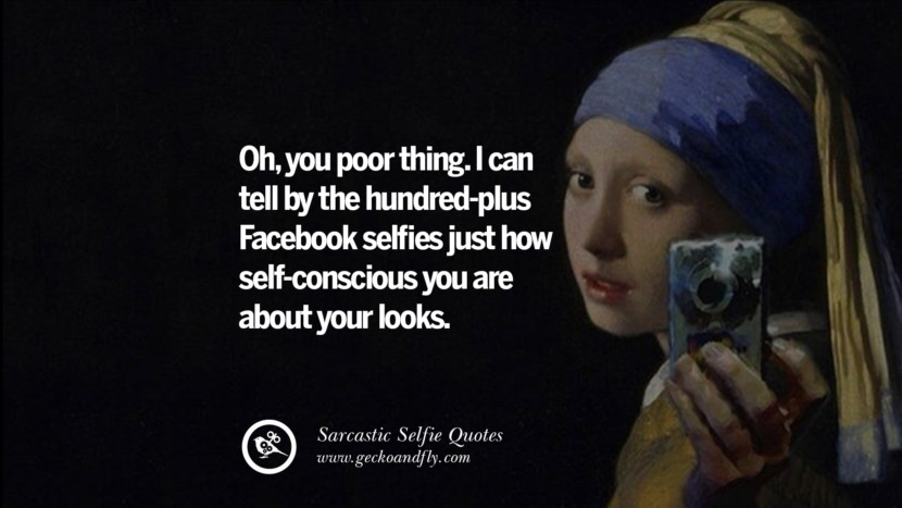 oh, you poor thing. I can tell by the hundred-plus Facebook selfies just how self-conscious you are about your looks. Sarcastic Anti-Selfie Quotes For Facebook And Instagram Friends