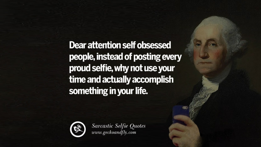 Dear attention self obsessed people, instead of posting every proud selfie, why not use your time and actually accomplish something in your life.