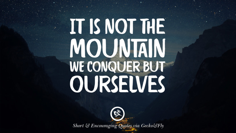 It is not the mountain we conquer but ourselves. Beautiful Short, Nice And Encouraging Quotes For An Inspirational Day