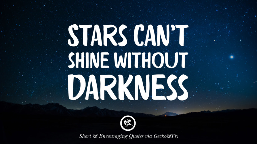 Stars can't shine without darkness. Beautiful Short, Nice And Encouraging Quotes For An Inspirational Day