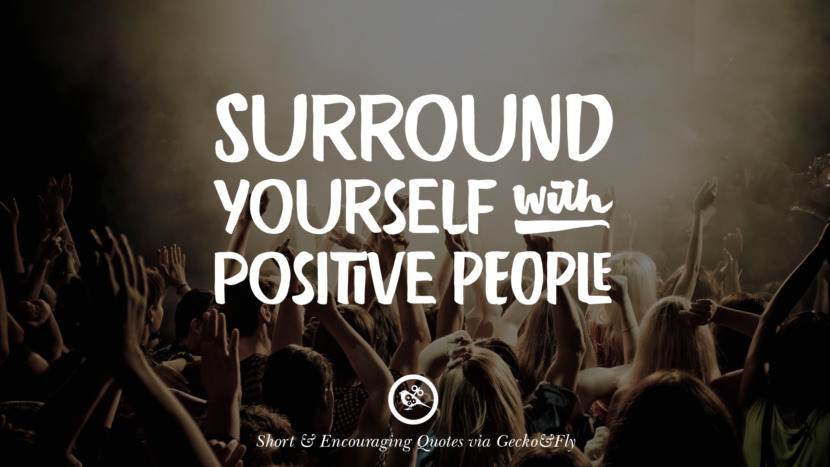 Surround yourself with positive people. Beautiful Short, Nice And Encouraging Quotes For An Inspirational Day