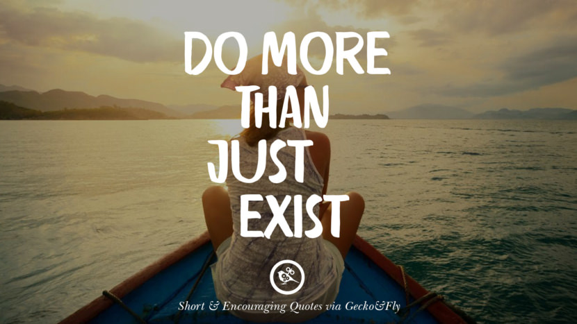 Do more than just exist. Beautiful Short, Nice And Encouraging Quotes For An Inspirational Day