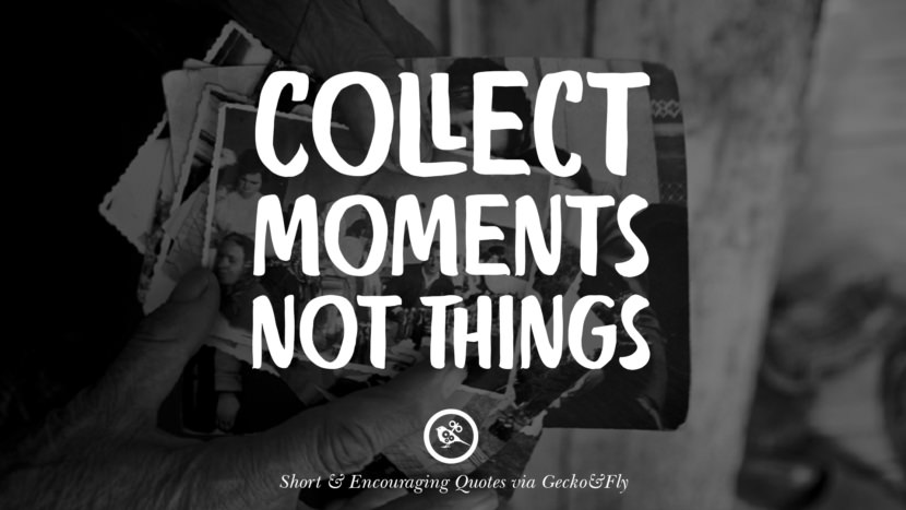 Collect moments not things. Beautiful Short, Nice And Encouraging Quotes For An Inspirational Day