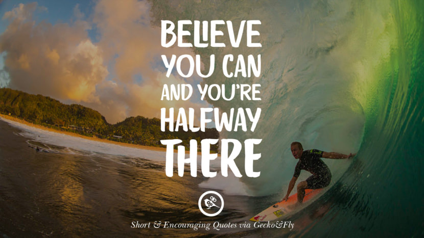 Believe you can and you're halfway there. Beautiful Short, Nice And Encouraging Quotes For An Inspirational Day