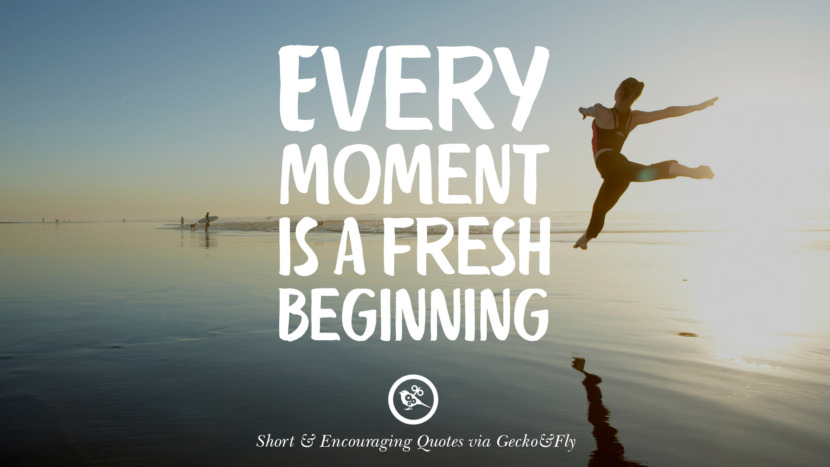 Every moment is a fresh beginning. Beautiful Short, Nice And Encouraging Quotes For An Inspirational Day