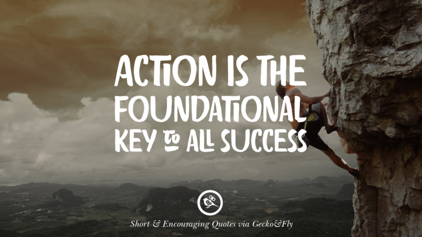 Action is the foundational key to all success. Beautiful Short, Nice And Encouraging Quotes For An Inspirational Day