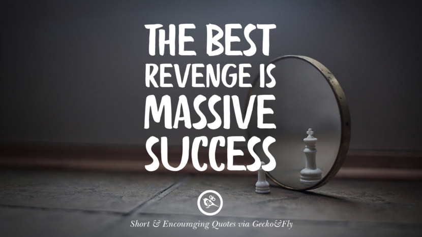 The best revenge is massive success. Beautiful Short, Nice And Encouraging Quotes For An Inspirational Day