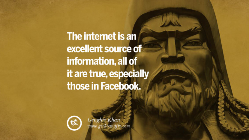 The internet is an excellent source of information, all of it are true, especially those in Facebook. - Genghis Khan Quotes To Counter Fake News On Facebook And Twitter Social Media