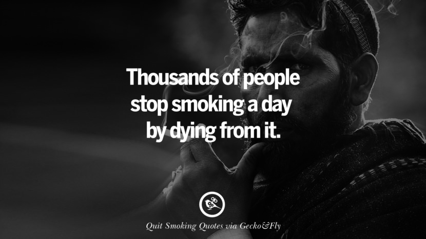 Thousands of people stop smoking a day by dying from it.