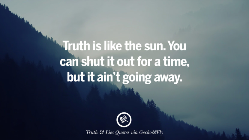 Truth is like the sun. You can shut it out for a time, but it ain't going away. Quotes About Truth And Lies By Boyfriends, Girlfriends, Friends And Families