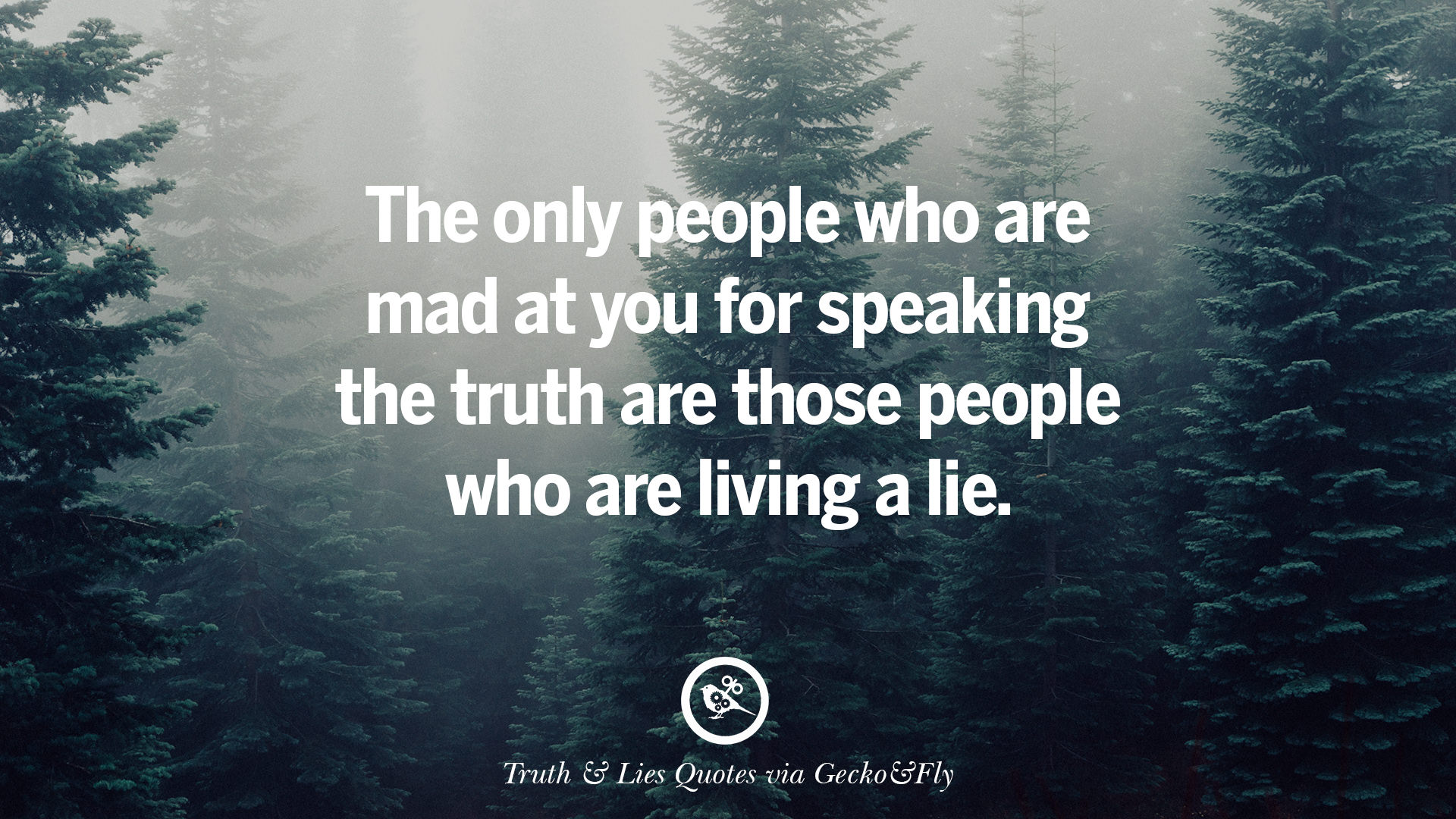 The Only People Who Are Mad At You For Speaking The Truth Are Those People  Who Are Living A Lie.