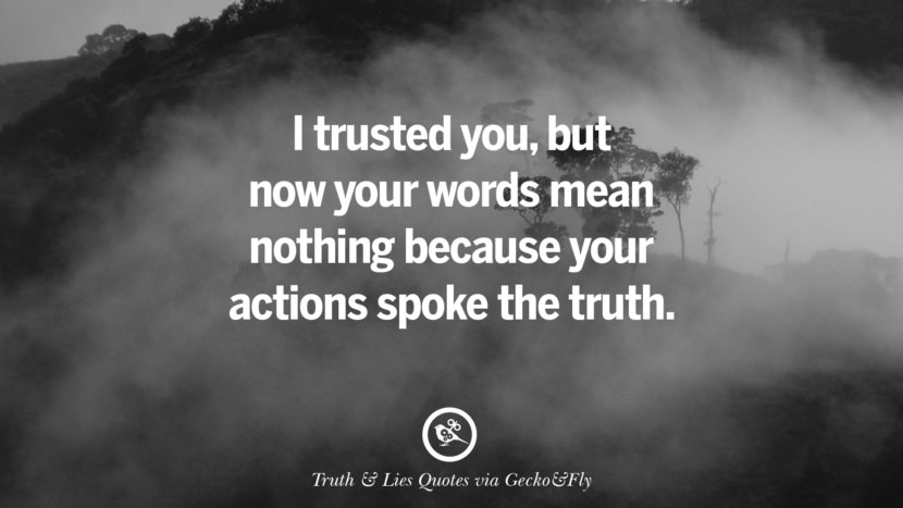 I trusted you, but now your words mean nothing because your actions spoke the truth. Quotes About Truth And Lies By Boyfriends, Girlfriends, Friends And Families