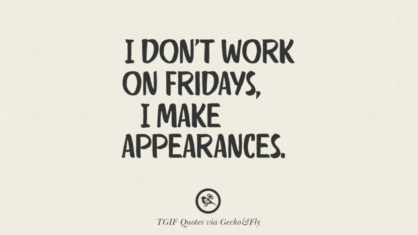 I don't work on Fridays, I make appearances. TGIF Sarcastic Quotes And Meme For Your Boss And Colleague