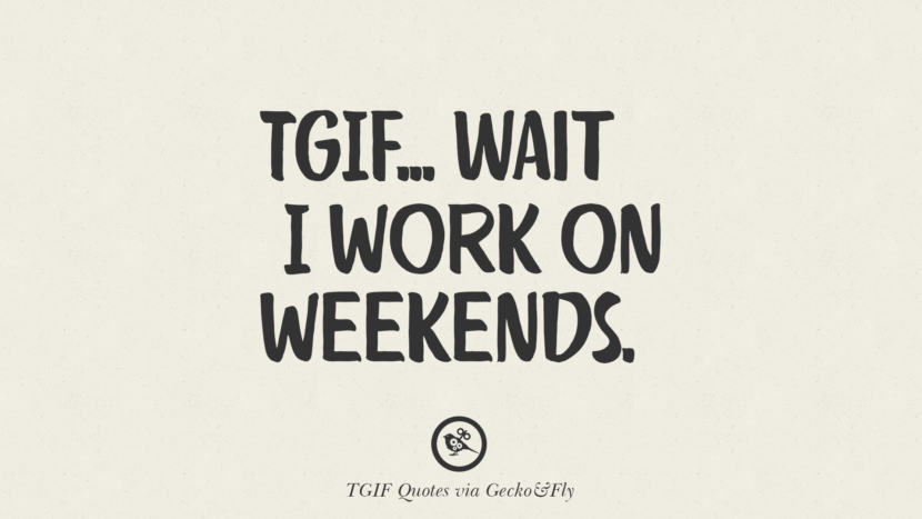 TGIF... wait, I work on weekends. TGIF Sarcastic Quotes And Meme For Your Boss And Colleague