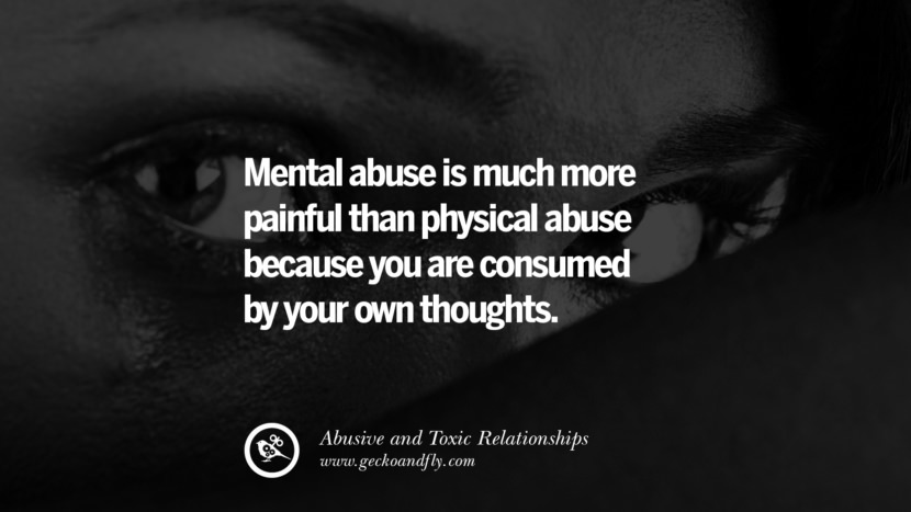 Mental abuse is much more painful than physical abuse because you are consumed by your own thoughts. Quote on Abusive Toxic Relationship