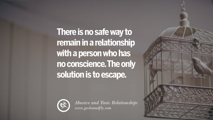 There is no safe way to remain in a relationship with a person who has no conscience. The only solution is to escape. Quotes On Courage To Leave An Abusive And Toxic Relationships