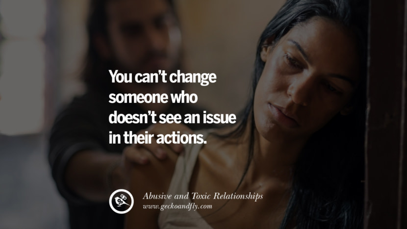 You can't change someone who doesn't see an issue in their actions. Quotes On Courage To Leave An Abusive And Toxic Relationships
