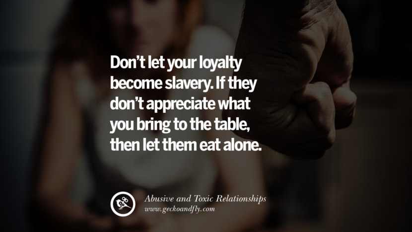 Don't let your loyalty become slavery. If they don't appreciate what you bring to the table, then let them eat alone. Quotes On Courage To Leave An Abusive And Toxic Relationships