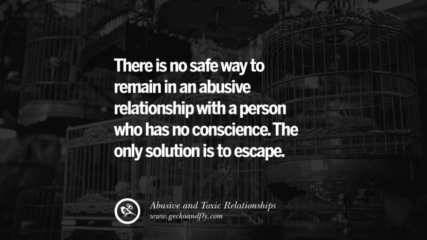 There is no safe way to remain in an abuse relationship with a person who has no conscience. The only solution is to escape. Quotes On Courage To Leave An Abusive And Toxic Relationships