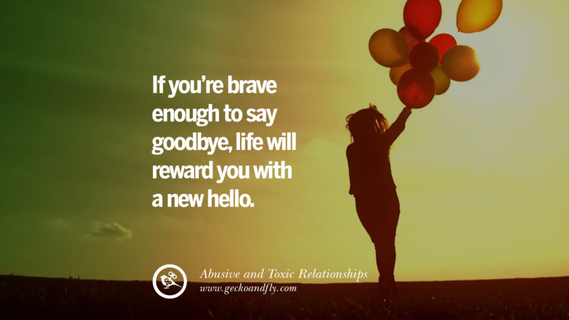 If you're brave enough to say goodbye, life will reward you with a new hello. Quote on Abusive Toxic Relationship