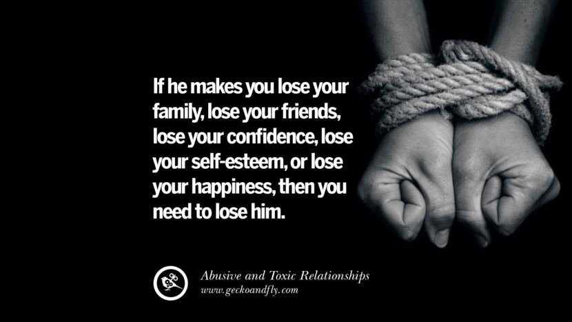 If he makes you lose your family, lose your friends, lose your confidence, lose your self-esteem, or lose your happiness, then you need to lose him. Quotes On Courage To Leave An Abusive And Toxic Relationships