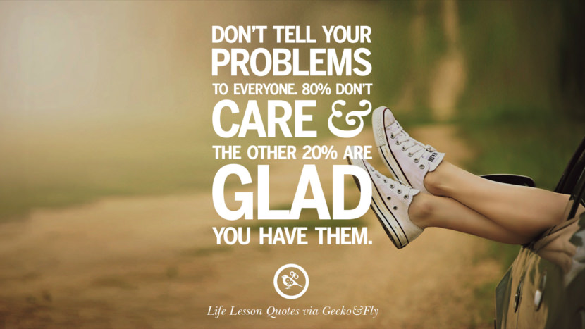 Don't tell your problems to everyone. 80% don't care and the other 20% are glad you have them.