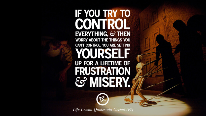 If you try to control everything, and then worry about the things you can't control, you are setting yourself up for a lifetime of frustration and misery.