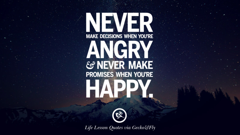 Never make decisions when you're angry and never make promises when you're happy.