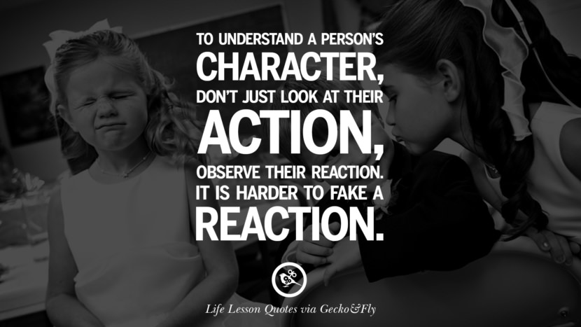 To understand a person's character, don't just look at their action, observe their reaction. It is harder to fake a reaction.