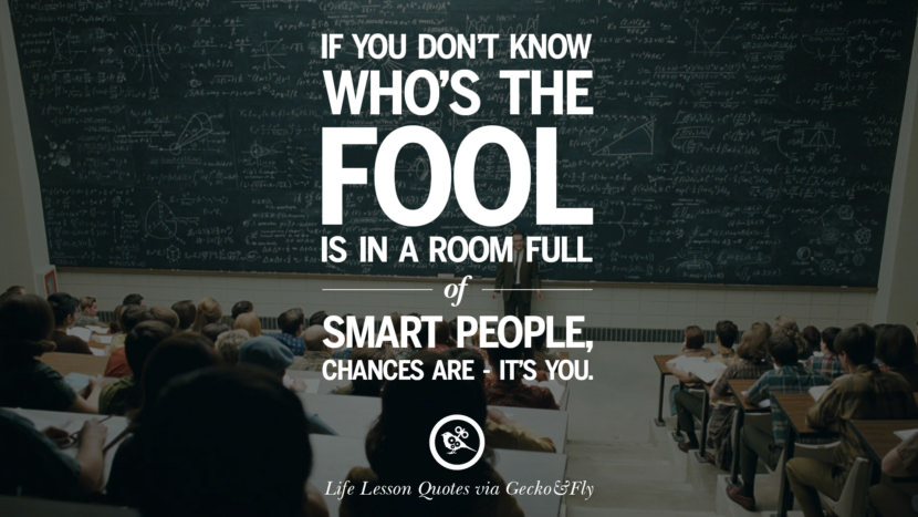 If you don't know who's the fool is in a room full of smart people, chances are - it's you.