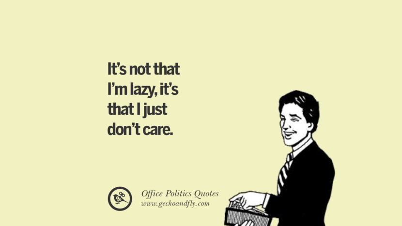 It's not that I'm lazy, it's that I just don't care.